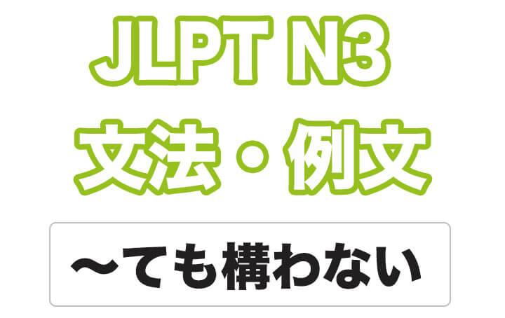 【JLPT N3】文法・例文:〜ても構わない