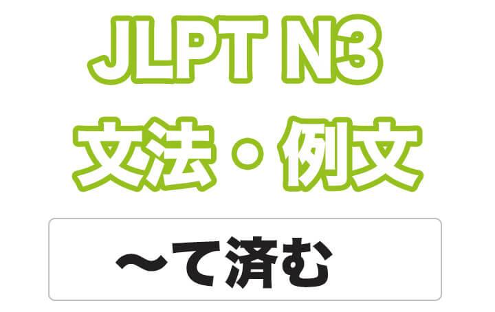 【JLPT N3】文法・例文:〜て済む