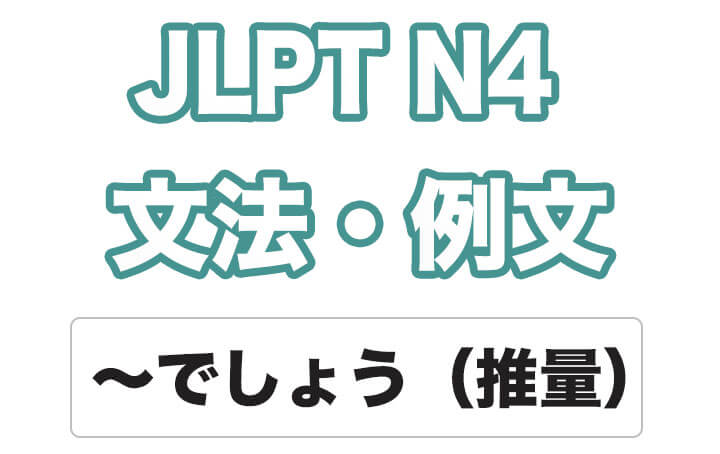 【JLPT N4】文法・例文:〜でしょう(推量)