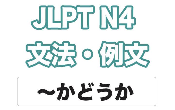 【JLPT N4】文法・例文:〜かどうか