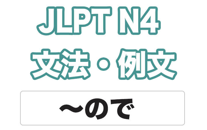 【JLPT N4】文法・例文:〜ので
