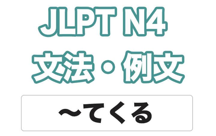 【JLPT N4】文法・例文:Vてくる(変化・移動)