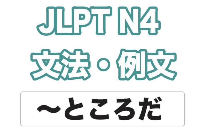 【JLPT N4】文法・例文:〜ところだ