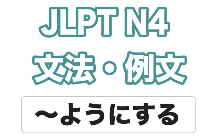 【JLPT N4】文法・例文:〜ようにする