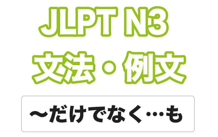 【JLPT N3】文法・例文:〜だけでなく〜も
