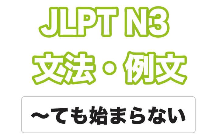 【JLPT N3】文法・例文:〜ても始まらない