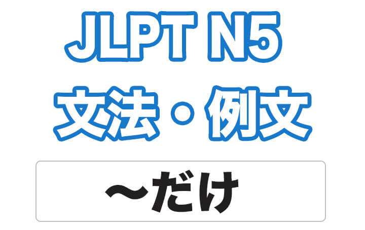 【JLPT N5】文法・例文:〜だけ