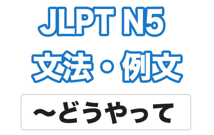 【JLPT N5】文法・例文:どうやって