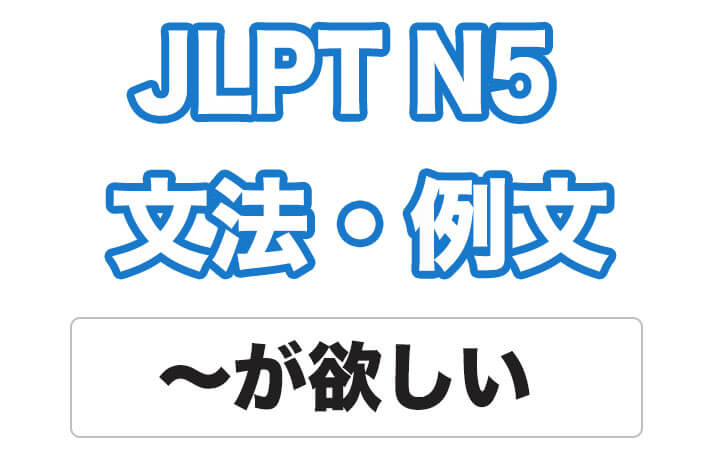 【JLPT N5】文法・例文:〜が欲しい
