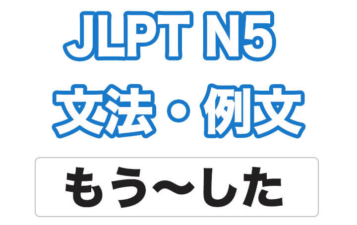 【JLPT N5】文法・例文:もう〜した