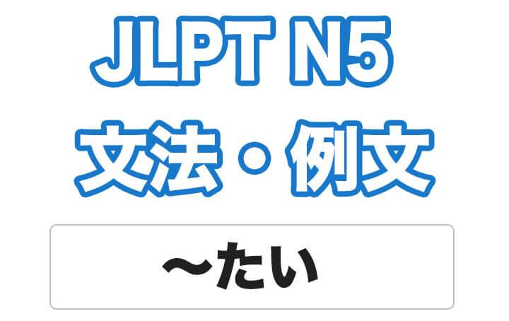 【JLPT N5】文法・例文:〜たい