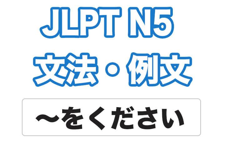 【JLPT N5】文法・例文:〜をください