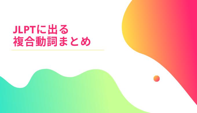 JLPTに出る複合動詞まとめ | 日本語NET